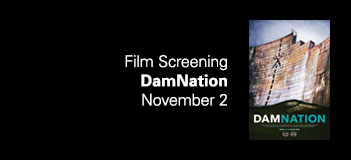 Film Screening: DamNation November 2, 5–7:30pm USF Marshall Student Center, Oval Theater  Facebook event link    Join us for a free screening of DamNation, a documentary film about the role of dams in shaping America's relationship with its rivers (damnationfilm.com). Co-sponsored by CLCE (Center for Leadership and Civic Engagement) as part of their Docs & Dinner series.   For questions call CAM at (813) 974-4133 or email caminfo@admin.usf.edu.